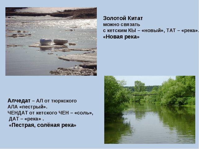 Золотой Китат можно связать с кетским КЫ – «новый», ТАТ – «река». «Новая река...
