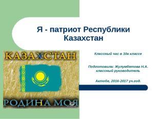 Я - патриот Республики Казахстан Классный час в 10а классе Подготовила: Жулум