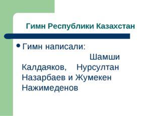 Гимн Республики Казахстан Гимн написали: Шамши Калдаяков, Нурсултан Назарбаев