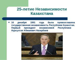 25-летие Независимости Казахстана 16 декабря 1991 года была провозглашена гос