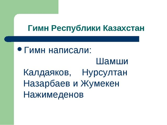 Гимн Республики Казахстан Гимн написали: Шамши Калдаяков, Нурсултан Назарбаев...