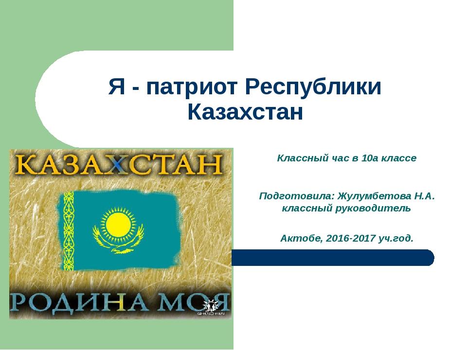 Я - патриот Республики Казахстан Классный час в 10а классе Подготовила: Жулум...