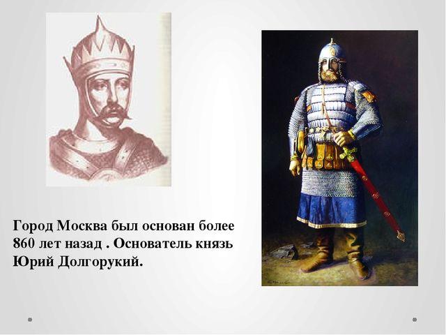 Город Москва был основан более 860 лет назад . Основатель князь Юрий Долгорук...
