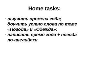 Home tasks: выучить времена года; доучить устно слова по теме «Погода» и «Оде