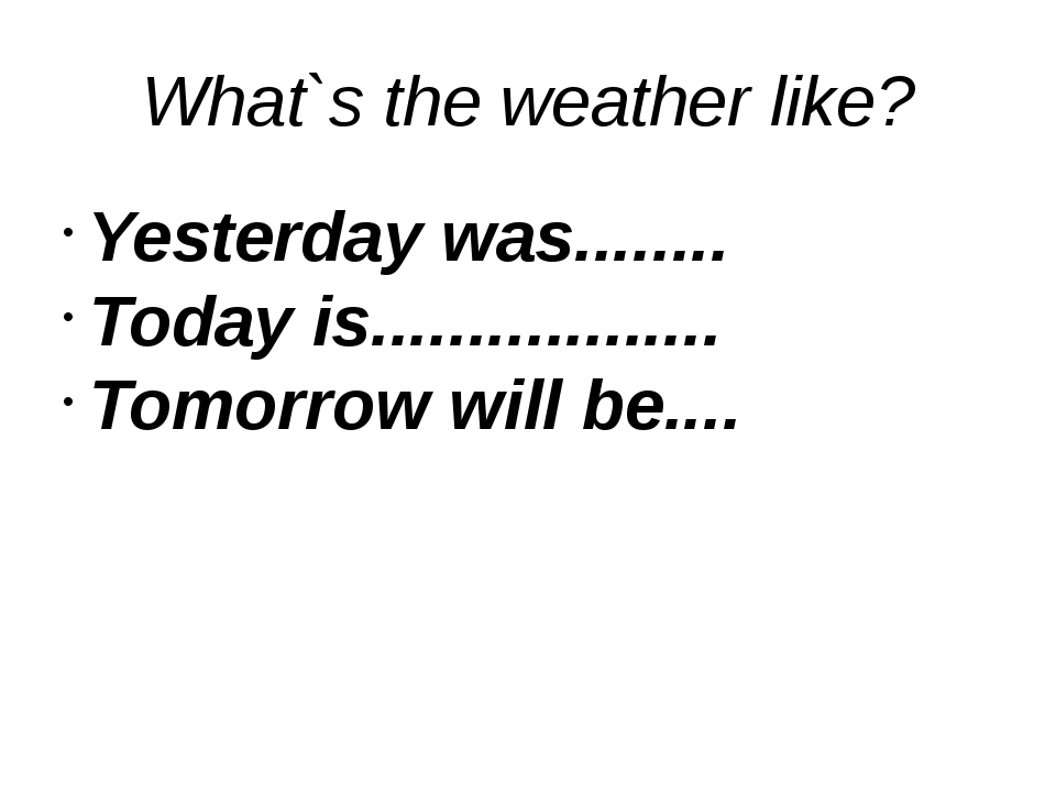 What`s the weather like? Yesterday was........ Today is.................. Tom...