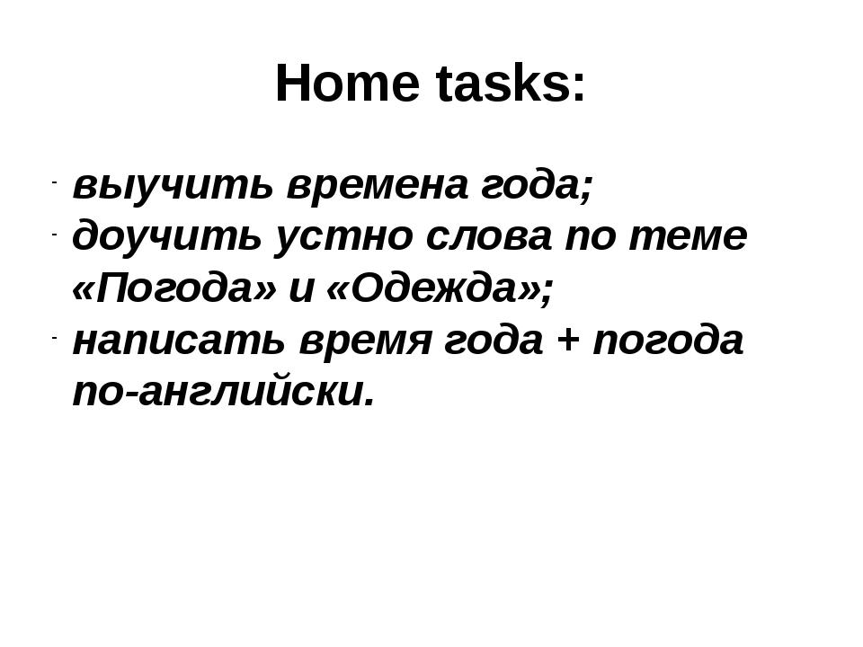 Home tasks: выучить времена года; доучить устно слова по теме «Погода» и «Оде...