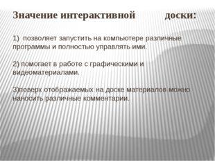 Значение интерактивной доски: 1) позволяет запустить на компьютере различные