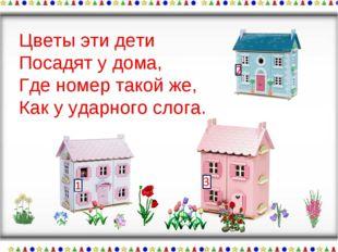 Цветы эти дети Посадят у дома, Где номер такой же, Как у ударного слога.
