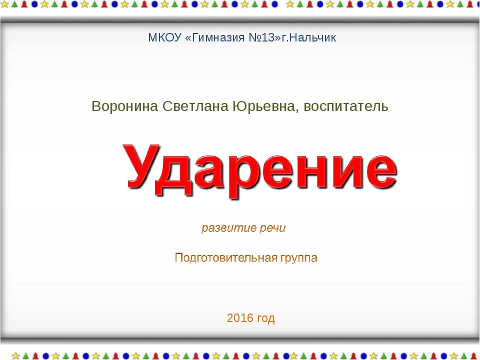 Воронина Светлана Юрьевна, воспитатель МКОУ «Гимназия №13»г.Нальчик 2016 год