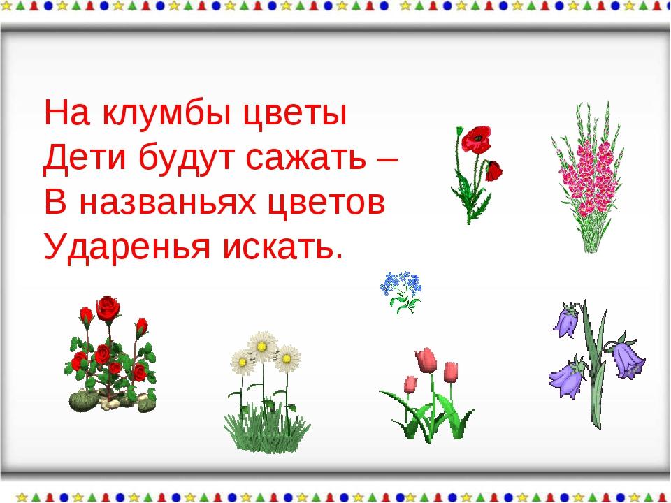 На клумбы цветы Дети будут сажать – В названьях цветов Ударенья искать.