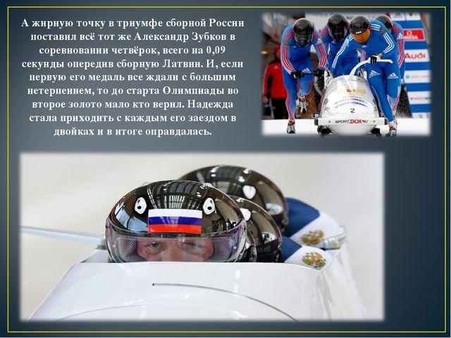А жирную точку в триумфе сборной России поставил всё тот же Александр Зубков...