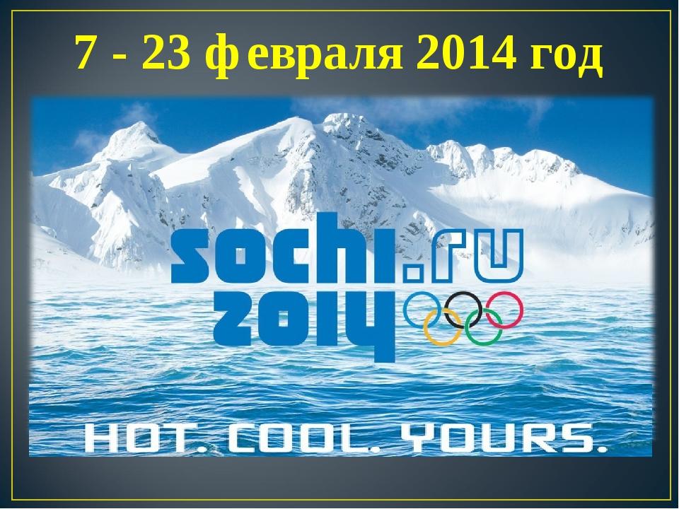7 - 23 февраля 2014 год