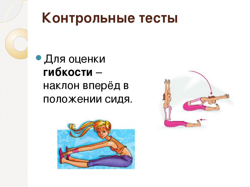 Контрольные тесты Для оценки гибкости – наклон вперёд в положении сидя.