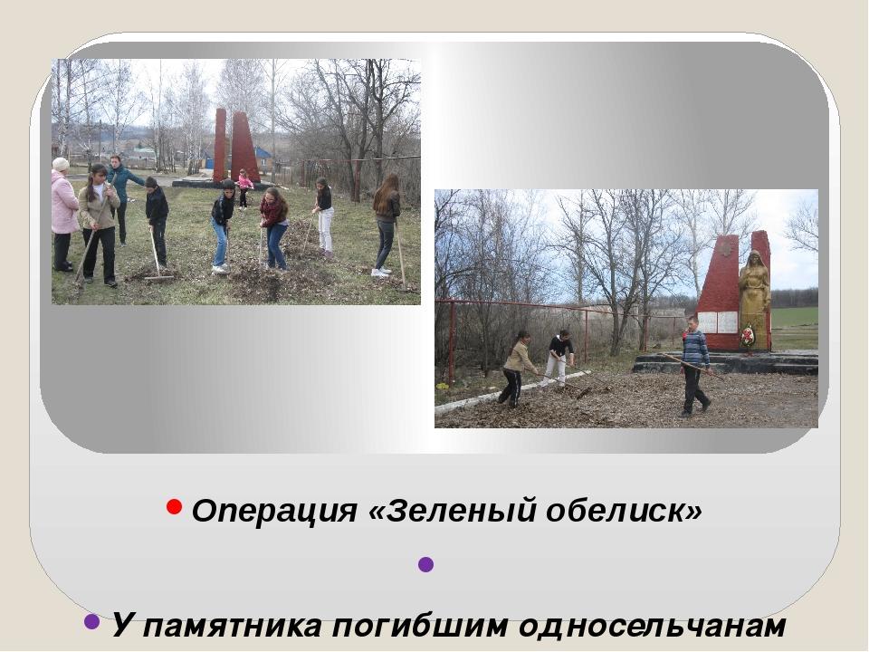 Операция «Зеленый обелиск»  У памятника погибшим односельчанам учащиеся МКО...