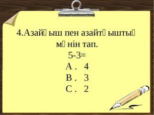 4.Азайғыш пен азайтқыштың мәнін тап. 5-3= А . 4 В . 3 С . 2