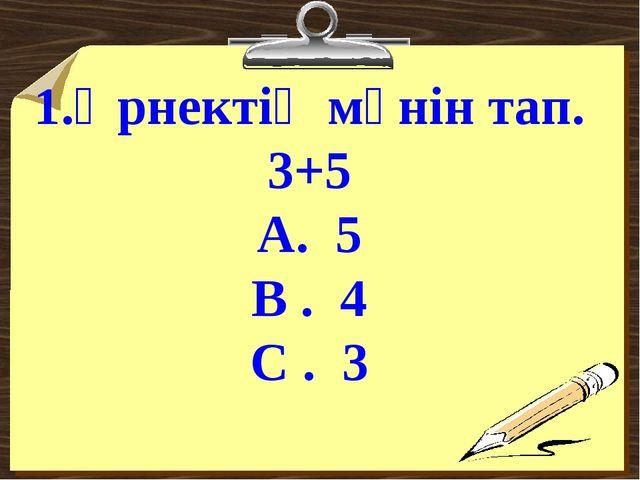 1.Өрнектің мәнін тап. 3+5 А. 5 В . 4 С . 3