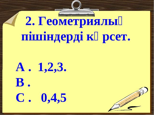 2. Геометриялық пішіндерді көрсет.  А . 1,2,3. В . С . 0,4,5