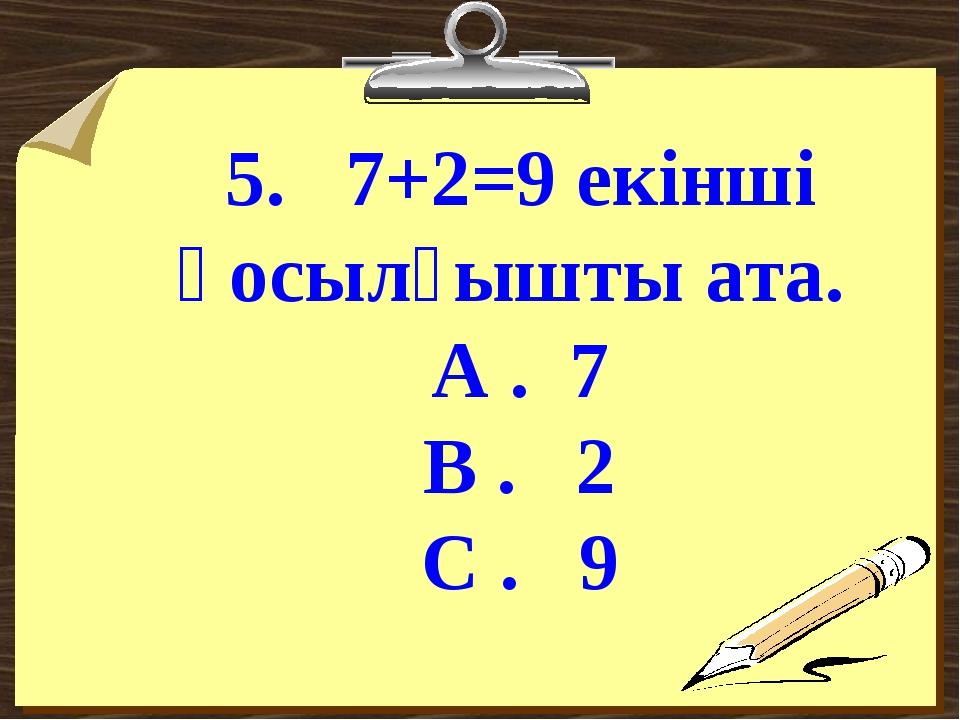 5. 7+2=9 екінші қосылғышты ата. А . 7 В . 2 С . 9