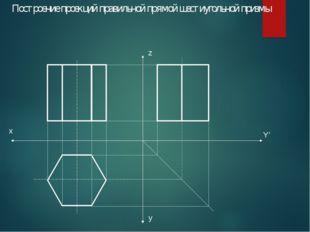Построение проекций правильной прямой шестиугольной призмы x y Y' z