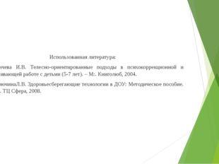 Использованная литература: Ганичева И.В. Телесно-ориентированные подходы в пс