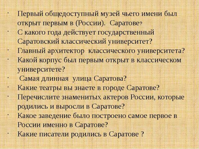 Первый общедоступный музей чьего имени был открыт первым в (России). Саратове...