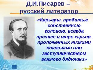 Д.И.Писарев – русский литератор «Карьеры, пробитые собственною головою, всегд