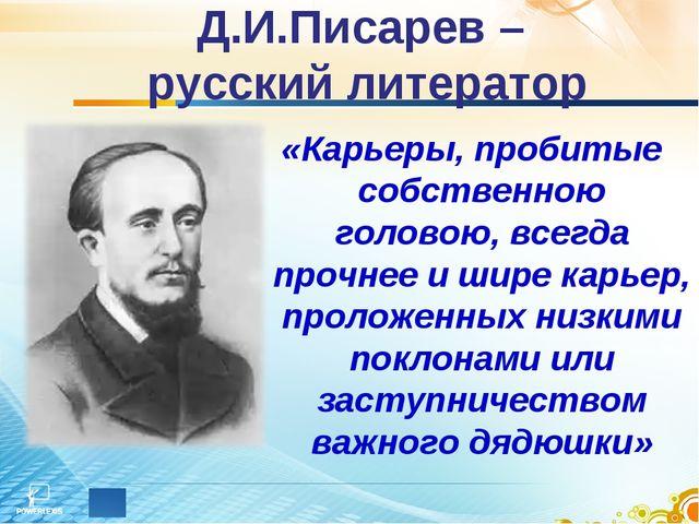 Д.И.Писарев – русский литератор «Карьеры, пробитые собственною головою, всегд...
