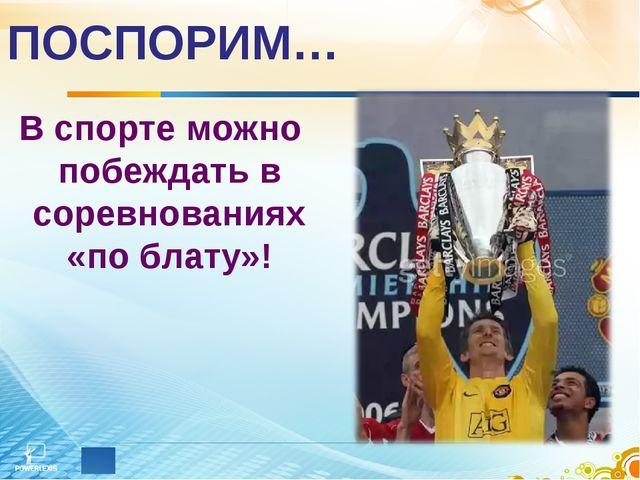 ПОСПОРИМ… В спорте можно побеждать в соревнованиях «по блату»!