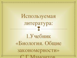 Используемая литература: 1.Учебник «Биология. Общие закономерности» С.Г.Мамон