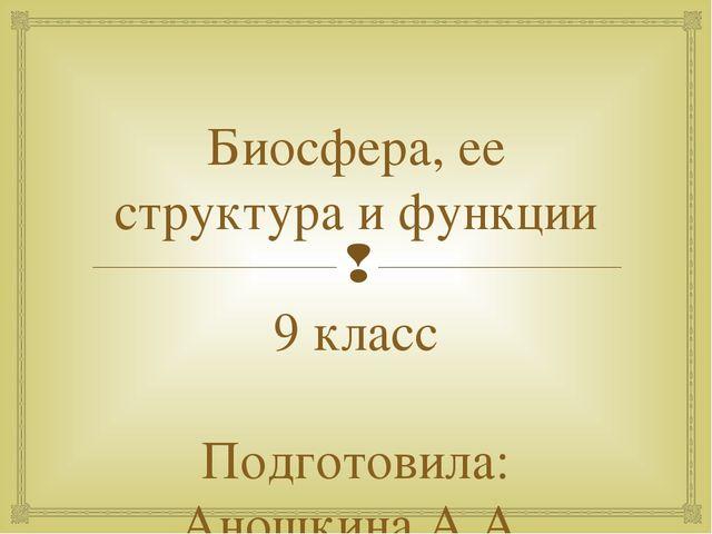 Биосфера, ее структура и функции 9 класс Подготовила: Аношкина А.А. 
