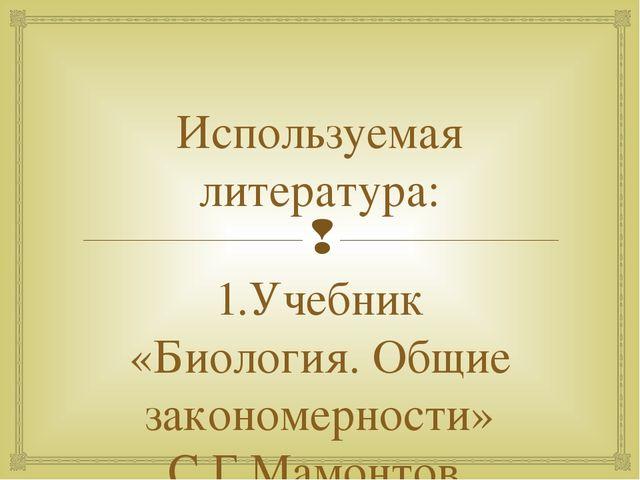 Используемая литература: 1.Учебник «Биология. Общие закономерности» С.Г.Мамон...