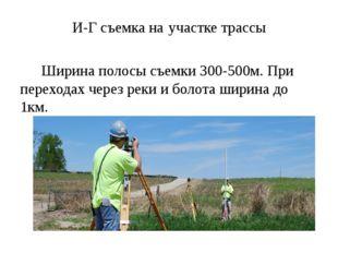 И-Г съемка на участке трассы Ширина полосы съемки 300-500м. При переходах чер