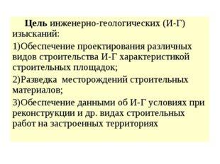 Цель инженерно-геологических (И-Г) изысканий: 1)Обеспечение проектирования р