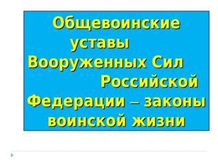 Общевоинские уставы Вооруженных Сил Российской Федерации – законы воинской жи