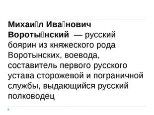 Михаи́л Ива́нович Вороты́нский — русский боярин из княжеского рода Воротынск