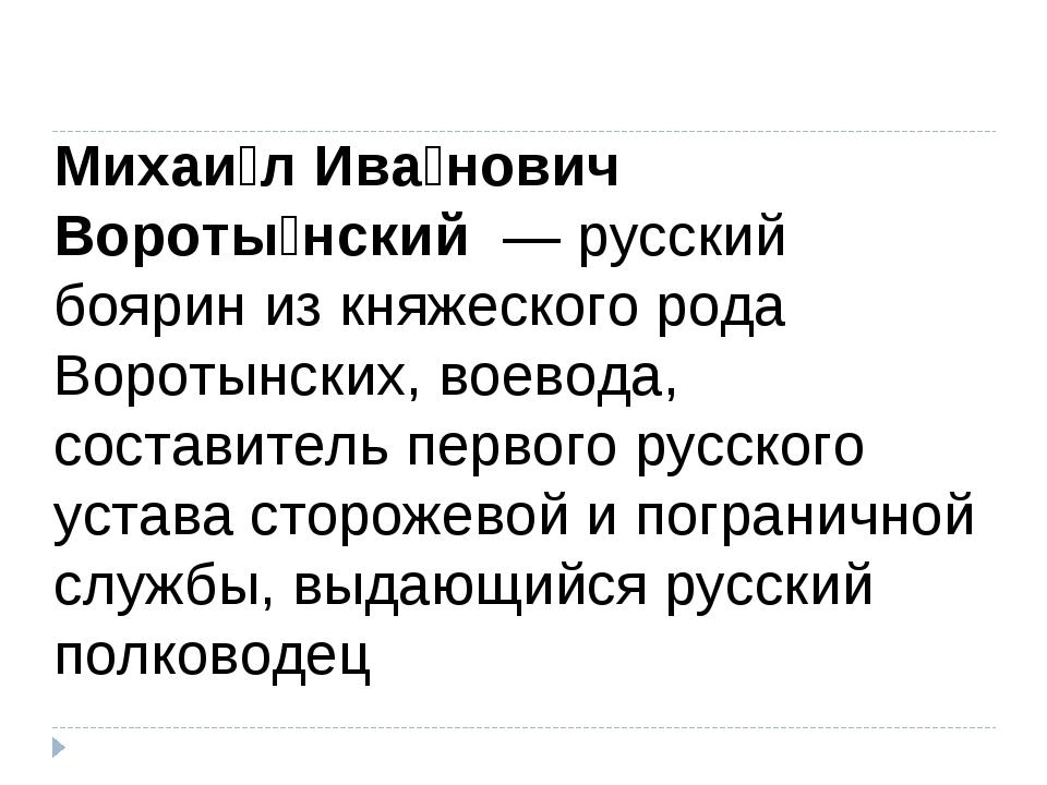 Михаи́л Ива́нович Вороты́нский — русский боярин из княжеского рода Воротынск...