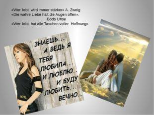 «Wer liebt, wird immer stärker» A. Zweig «Die wahre Liebe hält die Augen off