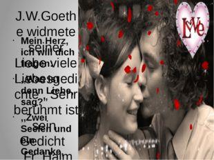 J.W.Goethe widmete seiner Liebe viele Liebesgedichte . Sehr berühmt ist sein