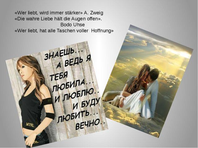 «Wer liebt, wird immer stärker» A. Zweig «Die wahre Liebe hält die Augen off...