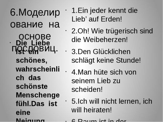 6.Моделирование на основе пословиц. 1.Ein jeder kennt die Lieb' auf Erden! 2....