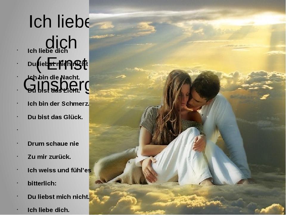Ich liebe dich ( Ernst Ginsberg) Ich liebe dich Du liebst mich nicht Ich bin...