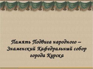 Память Подвига народного – Знаменский Кафедральный собор города Курска