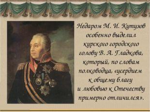 Недаром М. И. Кутузов особенно выделил курского городского голову В. А. Гладк