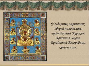 У северных наружных дверей находилась чудотворная Курская Коренная икона Прес