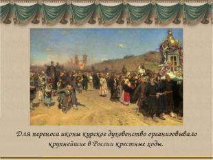 Для переноса иконы курское духовенство организовывало крупнейшие в России кре