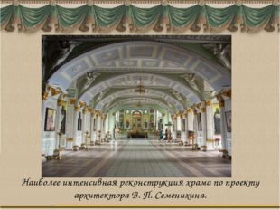 Наиболее интенсивная реконструкция храма по проекту архитектора В. П. Семених