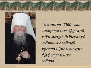 16 ноября 2000 года митрополит Курский и Рыльский Ювеналий освятил главный пр