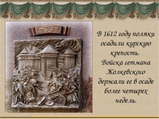 В 1612 году поляки осадили курскую крепость. Войска гетмана Жолкевского держа