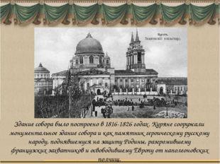 Здание собора было построено в 1816-1826 годах. Куряне сооружали монументальн