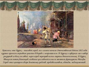 Казалось, что Курск – тыловой город, но с самого начала Отечественной войны 1